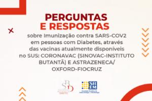 Perguntas e respostas sobre imunização contra SARS-COV2 em pessoas com diabetes, através das vacinas atualmente disponíveis no SUS: CoronaVac (Sinovac – Instituto Butantã) e Astrazeneca/Oxford-Fiocruz